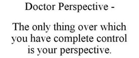 DOCTOR PERSPECTIVE - THE ONLY THING OVER WHICH YOU HAVE COMPLETE CONTROL IS YOUR PERSPECTIVE.