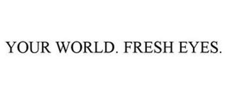 YOUR WORLD. FRESH EYES.