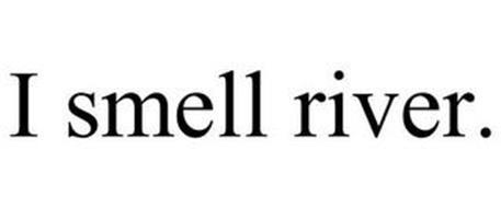 I SMELL RIVER.