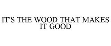 IT'S THE WOOD THAT MAKES IT GOOD