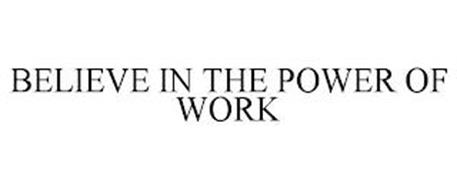 BELIEVE IN THE POWER OF WORK
