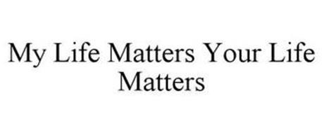 MY LIFE MATTERS YOUR LIFE MATTERS