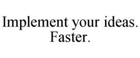 IMPLEMENT YOUR IDEAS. FASTER.