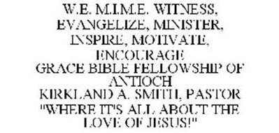 """W.E. M.I.M.E. WINTESS, EVANGELIZE, MINISTER, INSPIRE, MOTIVATE, ENCOURAGE GRACE BIBLE FELLOWSHIP OF ANTIOCH KIRKLAND A. SMITH, PASTOR """"WHERE IT'S ALL ABOUT THE LOVE OF JESUS!"""""""