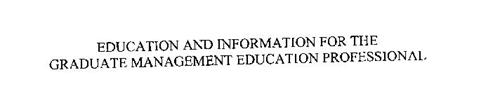 EDUCATION AND INFORMATION FOR THE GRADUATE MANAGEMENT EDUCATION PROFESSIONAL
