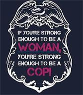 IF YOU'RE STRONG ENOUGH TO BE A WOMAN, YOU'RE STRONG ENOUGH TO BE A COP!