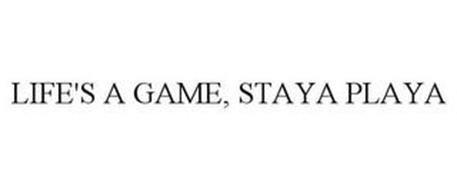 LIFE'S A GAME, STAYA PLAYA