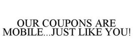 OUR COUPONS ARE MOBILE...JUST LIKE YOU!