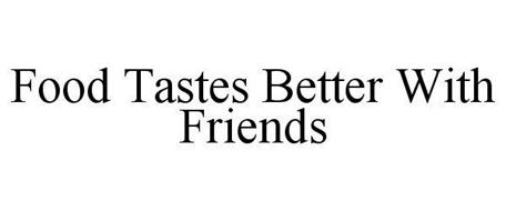 FOOD TASTES BETTER WITH FRIENDS