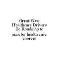 GREAT-WEST HEALTHCARE DRIVERS ED ROADMAP TO SMARTER HEALTH CARE CHOICES