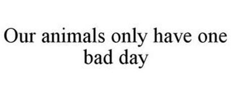 OUR ANIMALS ONLY HAVE ONE BAD DAY