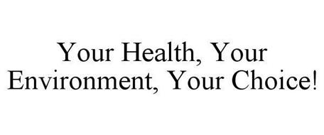 YOUR HEALTH, YOUR ENVIRONMENT, YOUR CHOICE!