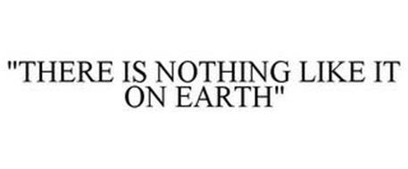 """""""THERE IS NOTHING LIKE IT ON EARTH"""""""