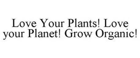 LOVE YOUR PLANTS! LOVE YOUR PLANET! GROW ORGANIC!