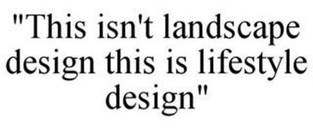 """THIS ISN'T LANDSCAPE DESIGN THIS IS LIFESTYLE DESIGN"""