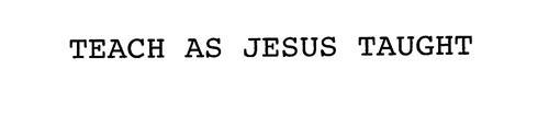 TEACH AS JESUS TAUGHT!