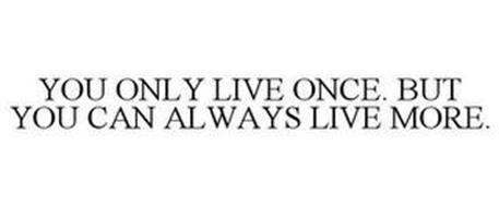 YOU ONLY LIVE ONCE. BUT YOU CAN ALWAYS LIVE MORE.