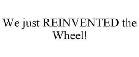 WE JUST REINVENTED THE WHEEL!