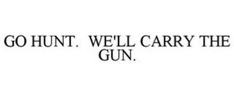 GO HUNT. WE'LL CARRY THE GUN.