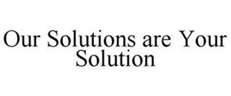 OUR SOLUTIONS ARE YOUR SOLUTION
