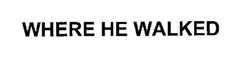 WHERE HE WALKED