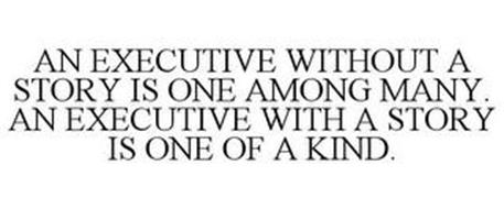 AN EXECUTIVE WITHOUT A STORY IS ONE AMONG MANY. AN EXECUTIVE WITH A STORY IS ONE OF A KIND.