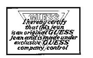 GUESS ? I HEREBY CERTIFY THAT THIS JEAN IS AN ORIGINAL GUESS JEAN AND IS MADE UNDER EXCLUSIVE GUESS COMPANY CONTROL