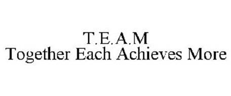 T.E.A.M TOGETHER EACH ACHIEVES MORE