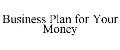 BUSINESS PLAN FOR YOUR MONEY