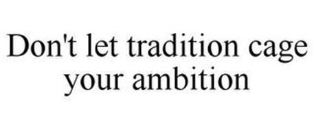 DON'T LET TRADITION CAGE YOUR AMBITION