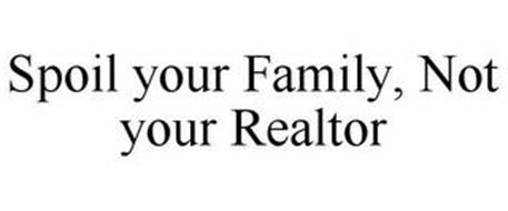 SPOIL YOUR FAMILY, NOT YOUR REALTOR