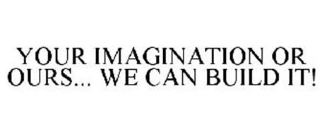 YOUR IMAGINATION OR OURS... WE CAN BUILD IT!