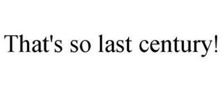 THAT'S SO LAST CENTURY!