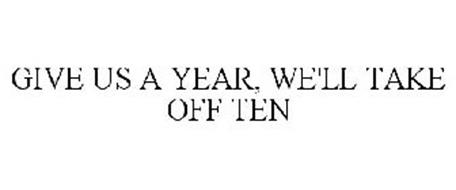 GIVE US A YEAR, WE'LL TAKE OFF TEN