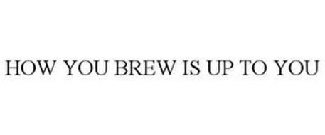 HOW YOU BREW IS UP TO YOU