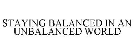 STAYING BALANCED IN AN UNBALANCED WORLD