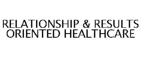 RELATIONSHIP & RESULTS ORIENTED HEALTHCARE