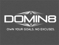 DOMIN8 OWN YOUR GOALS. NO EXCUSES.