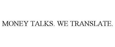 MONEY TALKS. WE TRANSLATE.