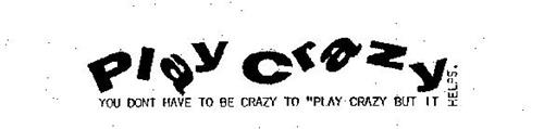 """PLAY CRAZY YOU DONT HAVE TO BE CRAZY TO """"PLAY CRAZY BUT IT HELPS."""