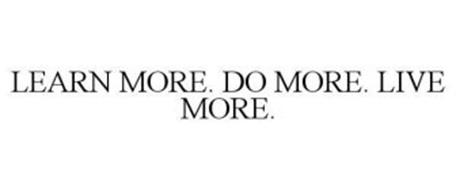 LEARN MORE. DO MORE. LIVE MORE.