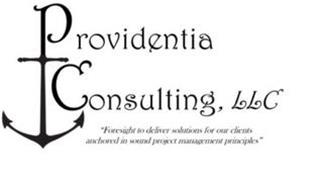 "PROVIDENTIA CONSULTING, LLC ""FORESIGHT TO DELIVER SOLUTIONS FOR OUR CLIENTS ANCHORED IN SOUND PROJECT MANAGEMENT PRINCIPLES"""