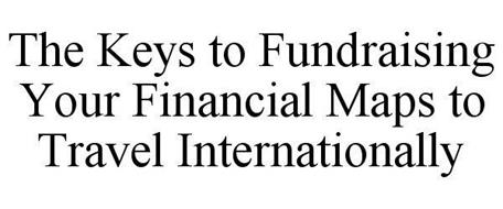 THE KEYS TO FUNDRAISING YOUR FINANCIAL MAPS TO TRAVEL INTERNATIONALLY