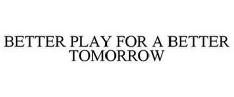 BETTER PLAY FOR A BETTER TOMORROW