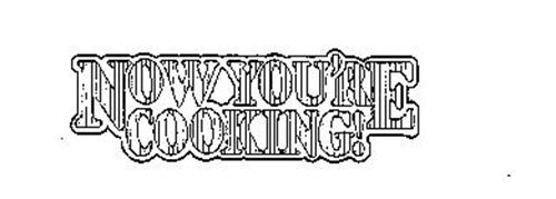 NOW YOU'RE COOKING!