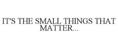 IT'S THE SMALL THINGS THAT MATTER...
