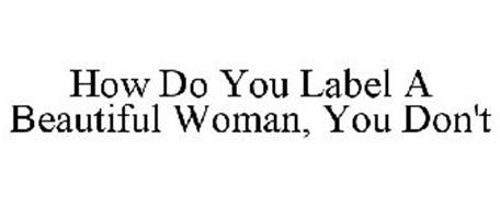 HOW DO YOU LABEL A BEAUTIFUL WOMAN, YOU DON'T