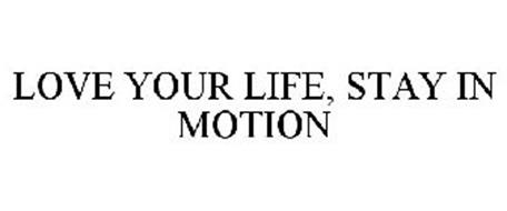 LOVE YOUR LIFE, STAY IN MOTION