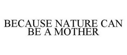 BECAUSE NATURE CAN BE A MOTHER