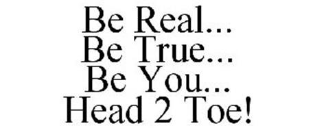 BE REAL... BE TRUE... BE YOU... HEAD 2 TOE!